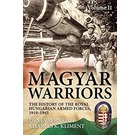Magyars Warriors Volume II The History of the Royal Hugarian Armed Forces 1919-1945